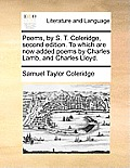 Poems, by S. T. Coleridge, Second Edition. to Which Are Now Added Poems by Charles Lamb, and Charles Lloyd.