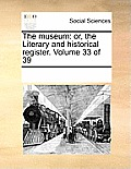 The Museum: Or, the Literary and Historical Register. Volume 33 of 39