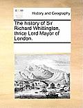 The History of Sir Richard Whittington, Thrice Lord Mayor of London.