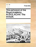 The Exhibition of the Royal Academy, M, DCC, XCVIII. the Thirtieth.