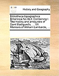 Bibliotheca Topographica Britannica No XLII. Containing I. the History and Antiquities of Saint Radigund's, ... VII. Memoirs of William Lambarde, ...