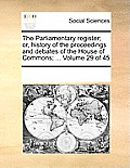 The Parliamentary Register; Or, History of the Proceedings and Debates of the House of Commons; ... Volume 29 of 45