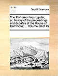 The Parliamentary Register; Or, History of the Proceedings and Debates of the House of Commons; ... Volume 30 of 45