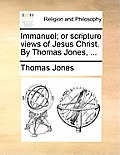 Immanuel; Or Scripture Views of Jesus Christ. by Thomas Jones, ...
