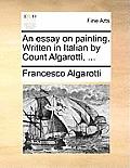 An Essay on Painting. Written in Italian by Count Algarotti, ...