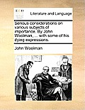 Serious Considerations on Various Subjects of Importance. by John Woolman, ... with Some of His Dying Expressions.