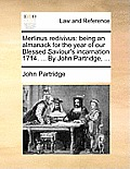 Merlinus Redivivus: Being an Almanack for the Year of Our Blessed Saviour's Incarnation 1714. ... by John Partridge, ...