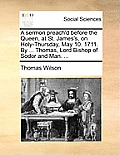 A Sermon Preach'd Before the Queen, at St. James's, on Holy-Thursday, May 10. 1711. by ... Thomas, Lord Bishop of Sodor and Man. ...