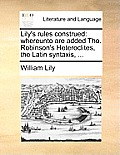 Lily's Rules Construed: Whereunto Are Added Tho. Robinson's Heteroclites, the Latin Syntaxis, ...