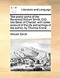 The Poetic Works of the Reverend William Smith, D.D. Late Dean of Chester: With Some Account of the Life and Writings of the Author; By Thomas Crane,