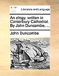 An Elegy, Written in Canterbury Cathedral. by John Duncombe, ...