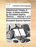 Rosalind de Tracey. a Novel, in Three Volumes: By Elizabeth Sophia Tomlins, ... Volume 1 of 3