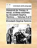 Rosalind de Tracey. a Novel, in Three Volumes: By Elizabeth Sophia Tomlins, ... Volume 2 of 3