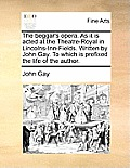 The Beggar's Opera. as It Is Acted at the Theatre-Royal in Lincolns-Inn-Fields. Written by John Gay. to Which Is Prefixed the Life of the Author.