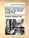 Elegies: With Selmane, a Tragedy. by Joseph Holden Pott, ...