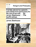 Friendly Advice to a Patient; Calculated More Particularly for the Use of the Sick, ... by James Stonhouse, ... the Twelfth Edition.