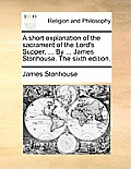A Short Explanation of the Sacrament of the Lord's Supper, ... by ... James Stonhouse. the Sixth Edition.