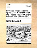 Love in a Village: A Comic Opera. as It Is Performed at the Theatre Royal in Covent-Garden. the Sixth Edition.