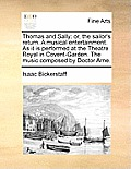 Thomas and Sally: Or, the Sailor's Return. a Musical Entertainment. as It Is Performed at the Theatre Royal in Covent-Garden. the Music