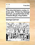 The Mountaineers; A Play, in Three Acts. Written by George Colman; As Performed at the Theatre Royal, Haymarket.