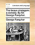 The Beaux Stratagem: A Comedy. by Mr. George Farquhar.