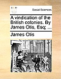 A Vindication of the British Colonies. by James Otis, Esq; ...