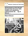 Observations on the Pot-Ash Brought from America. with Respect to Its Goodness, Sophistication, &C. ... by R. Dossie: ...