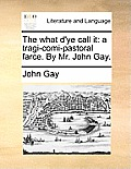 The What d'Ye Call It: A Tragi-Comi-Pastoral Farce. by Mr. John Gay.