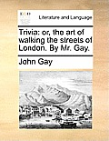 Trivia: Or, the Art of Walking the Streets of London. by Mr. Gay.