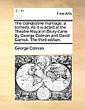 The Clandestine Marriage, a Comedy. as It Is Acted at the Theatre-Royal in Drury-Lane. by George Colman and David Garrick. the Third Edition.