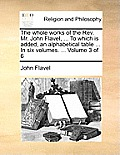 The Whole Works of the REV. Mr. John Flavel, ... to Which Is Added, an Alphabetical Table ... in Six Volumes. ... Volume 3 of 6