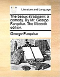 The Beaux Stratagem: A Comedy. by Mr. George Farquhar. the Fifteenth Edition.