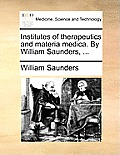 Institutes of Therapeutics and Materia Medica. by William Saunders, ...