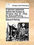 A Sermon Preached Before the Queen at Windsor, Oct. 24. 1703. by Edward Pelling, ...