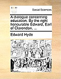 A Dialogue Concerning Education. by the Right Honourable Edward, Earl of Clarendon, ...
