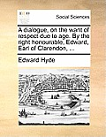 A Dialogue, on the Want of Respect Due to Age. by the Right Honourable, Edward, Earl of Clarendon, ...