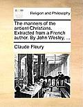 The Manners of the Antient Christians. Extracted from a French Author. by John Wesley, ...