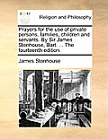 Prayers for the Use of Private Persons, Families, Children and Servants. by Sir James Stonhouse, Bart. ... the Fourteenth Edition.