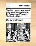 The 'piscopade: A Panegyri-Satiri-Serio-Comical Poem. by Porcupinus Pelagius. the Third Edition.