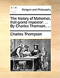 The History of Mahomet, That Grand Impostor: ... by Charles Thomson, ...