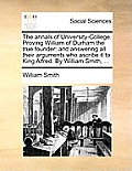 The Annals of University-College. Proving William of Durham the True Founder: And Answering All Their Arguments Who Ascribe It to King Alfred. by Will