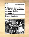 A Dialogue Concerning the Sin of Lying, Between a Master, and His Servants. ...