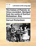 The History of Pamela; Or, Virtue Rewarded. Abridged from the Works of Samuel Richardson, Esq.
