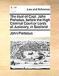 The Tryal of Capt. John Porteous, Before the High Criminal Court or Lords of Justiciary, in Scotland.