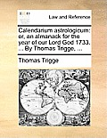 Calendarium Astrologicum: Or, an Almanack for the Year of Our Lord God 1733. ... by Thomas Trigge, ...
