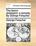 The Beaux Stratagem: A Comedy. by George Farquhar.