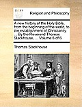 A New History of the Holy Bible, from the Beginning of the World, to the Establishment of Christianity. ... by the Reverend Thomas Stackhouse, ... Vol
