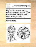 Lily's Rules Construed: Whereunto Are Added, Tho. Robinson's Heteroclites, the Latin Syntaxis; ...