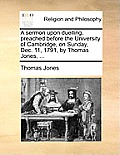 A Sermon Upon Duelling, Preached Before the University of Cambridge, on Sunday, Dec. 11, 1791, by Thomas Jones, ...