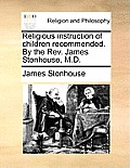 Religious Instruction of Children Recommended. by the Rev. James Stonhouse, M.D.